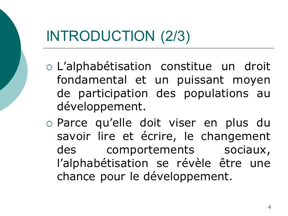 INTRODUCTION (2/3) Lalphabétisation constitue un droit fondamental et un puissant moyen de participation des populations au développement. Parce quell