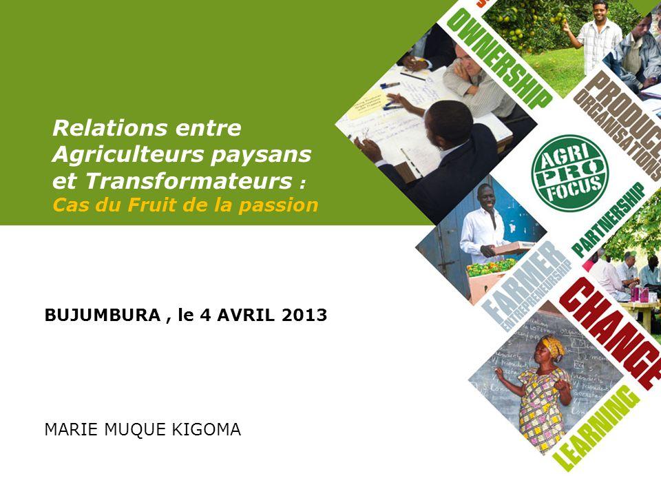 Relations entre Agriculteurs paysans et Transformateurs : Cas du Fruit de la passion BUJUMBURA, le 4 AVRIL 2013 MARIE MUQUE KIGOMA