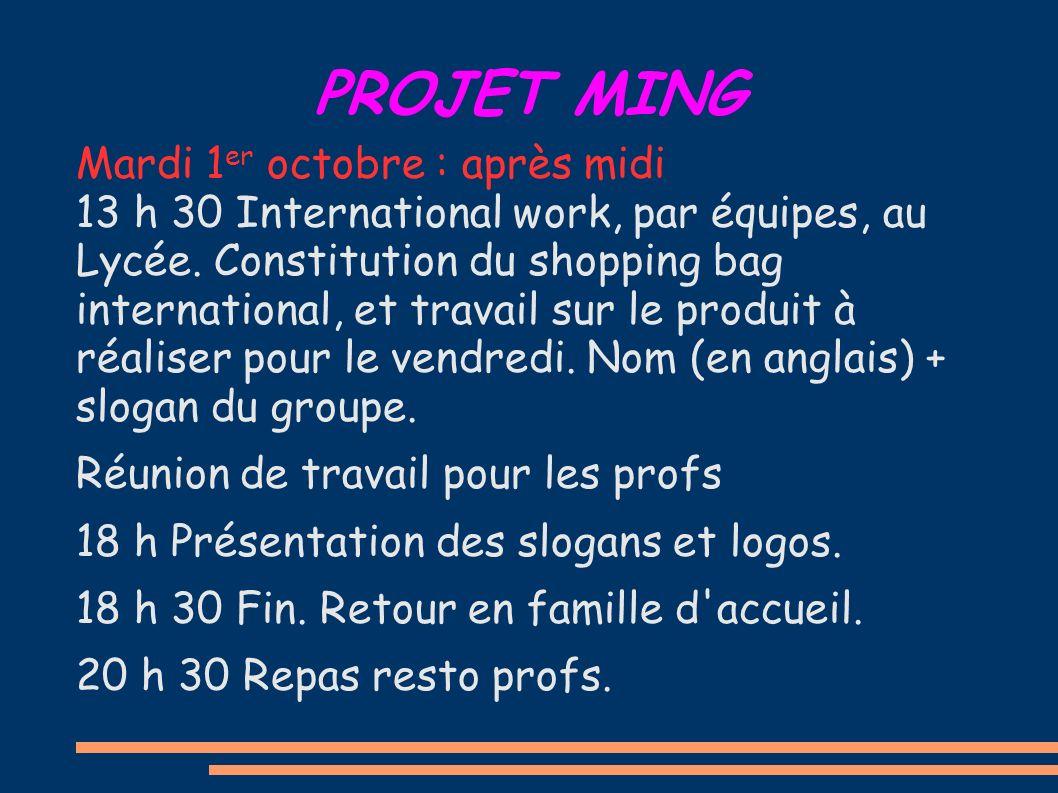 PROJET MING Mardi 1 er octobre : après midi 13 h 30 International work, par équipes, au Lycée. Constitution du shopping bag international, et travail
