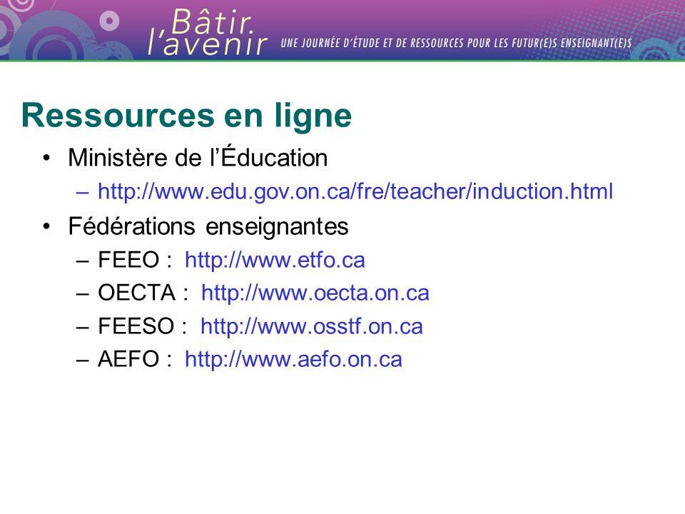 Ressources en ligne Ministère de lÉducation –http://www.edu.gov.on.ca/fre/teacher/induction.html Fédérations enseignantes –FEEO : http://www.etfo.ca –OECTA : http://www.oecta.on.ca –FEESO : http://www.osstf.on.ca –AEFO : http://www.aefo.on.ca