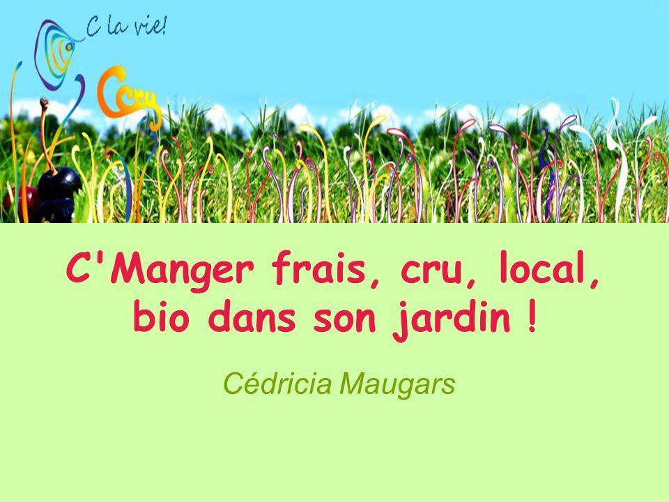 C Manger frais, cru, local, bio dans son jardin ! Cédricia Maugars