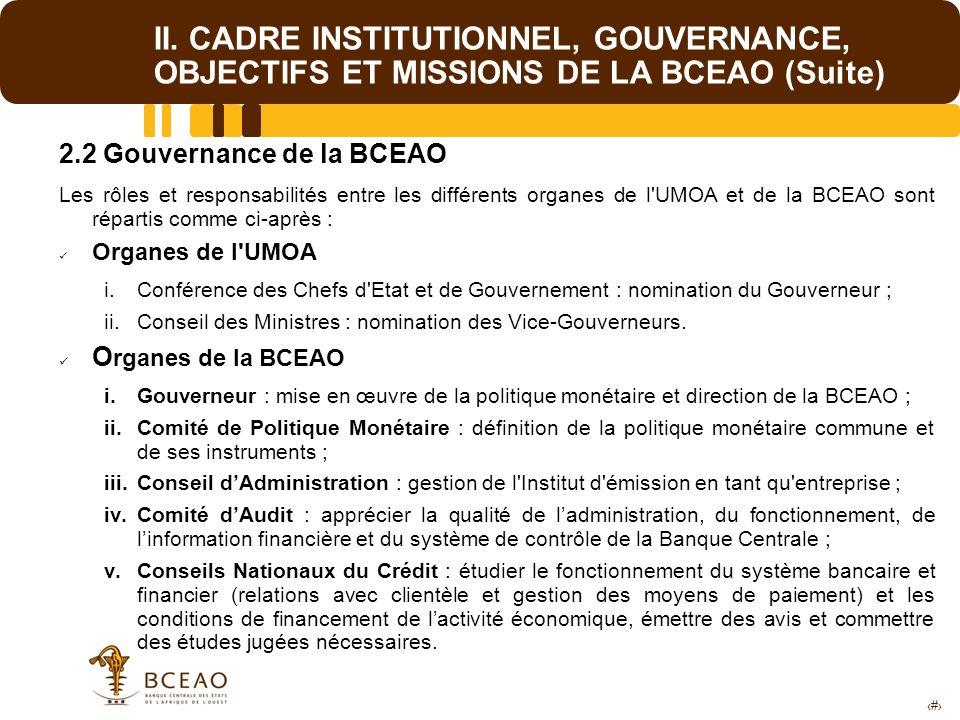 6 II. CADRE INSTITUTIONNEL, GOUVERNANCE, OBJECTIFS ET MISSIONS DE LA BCEAO (Suite) 2.2 Gouvernance de la BCEAO Les rôles et responsabilités entre les