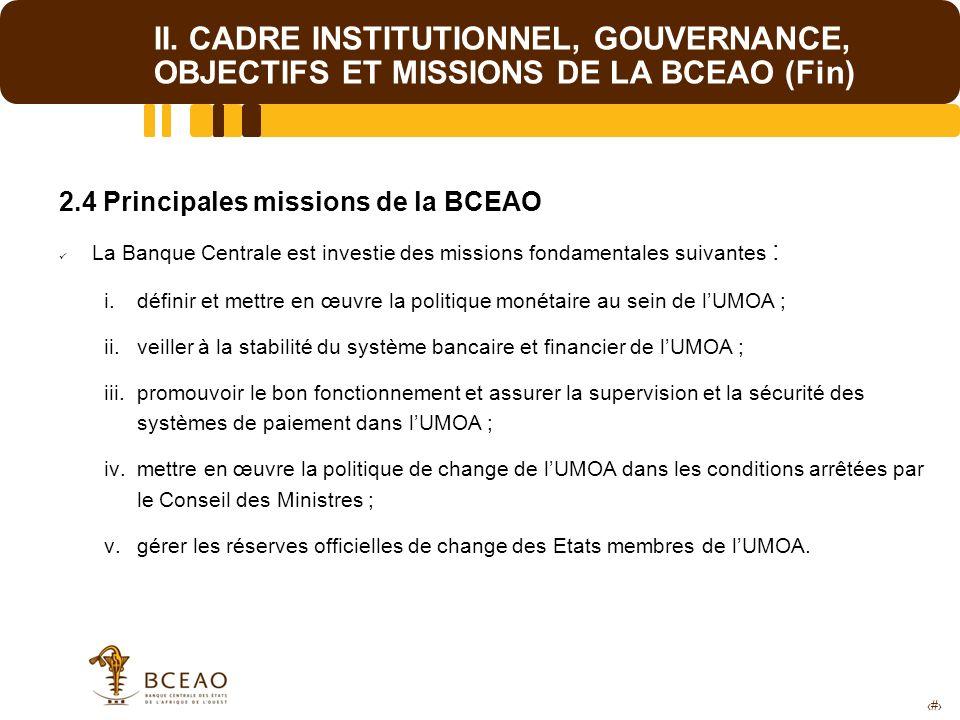 8 II. CADRE INSTITUTIONNEL, GOUVERNANCE, OBJECTIFS ET MISSIONS DE LA BCEAO (Fin) 2.4 Principales missions de la BCEAO La Banque Centrale est investie