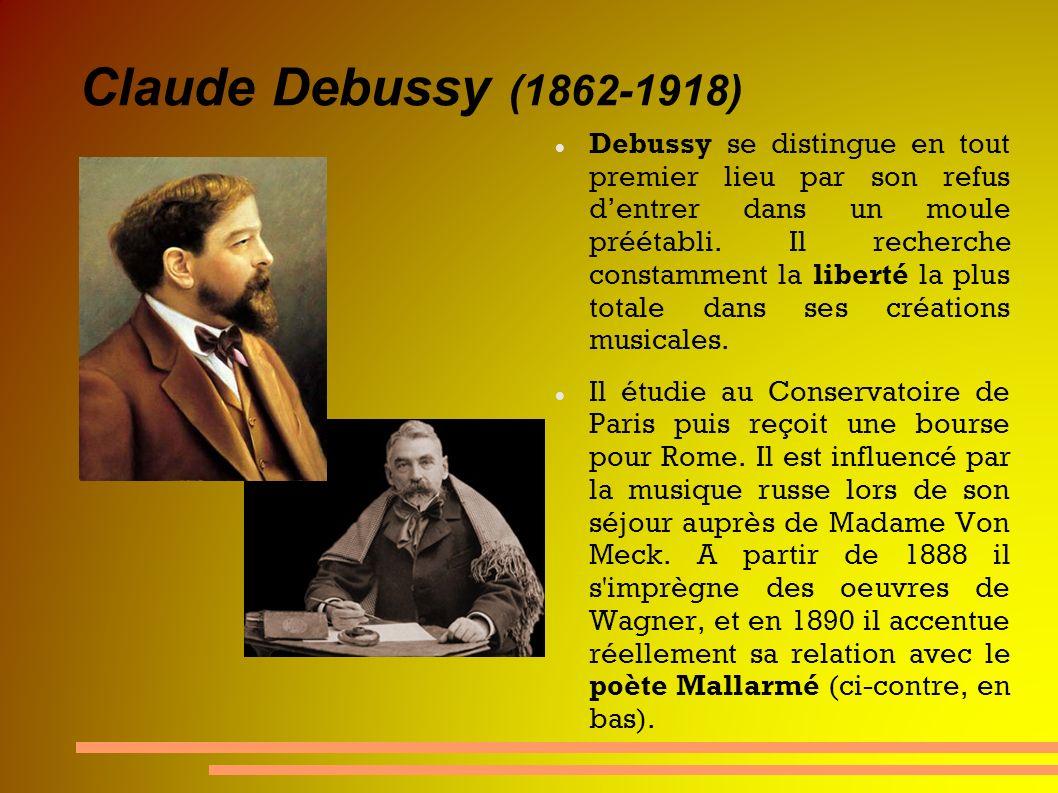 Claude Debussy (1862-1918) Debussy se distingue en tout premier lieu par son refus dentrer dans un moule préétabli. Il recherche constamment la libert