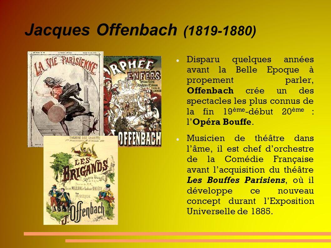 Jacques Offenbach (1819-1880) Disparu quelques années avant la Belle Epoque à propement parler, Offenbach crée un des spectacles les plus connus de la