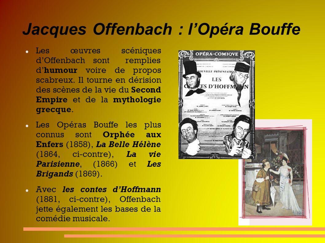 Jacques Offenbach : lOpéra Bouffe Les œuvres scéniques dOffenbach sont remplies dhumour voire de propos scabreux. Il tourne en dérision des scènes de