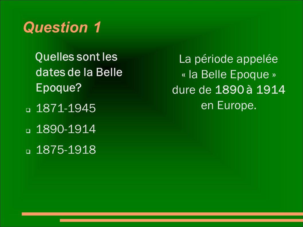 Question 1 Quelles sont les dates de la Belle Epoque? 1871-1945 1890-1914 1875-1918 La période appelée « la Belle Epoque » dure de 1890 à 1914 en Euro