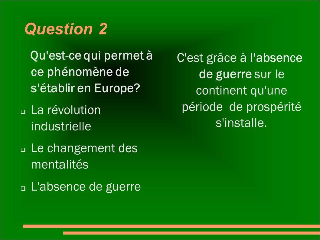Question 2 Qu'est-ce qui permet à ce phénomène de s'établir en Europe? La révolution industrielle Le changement des mentalités L'absence de guerre C'e