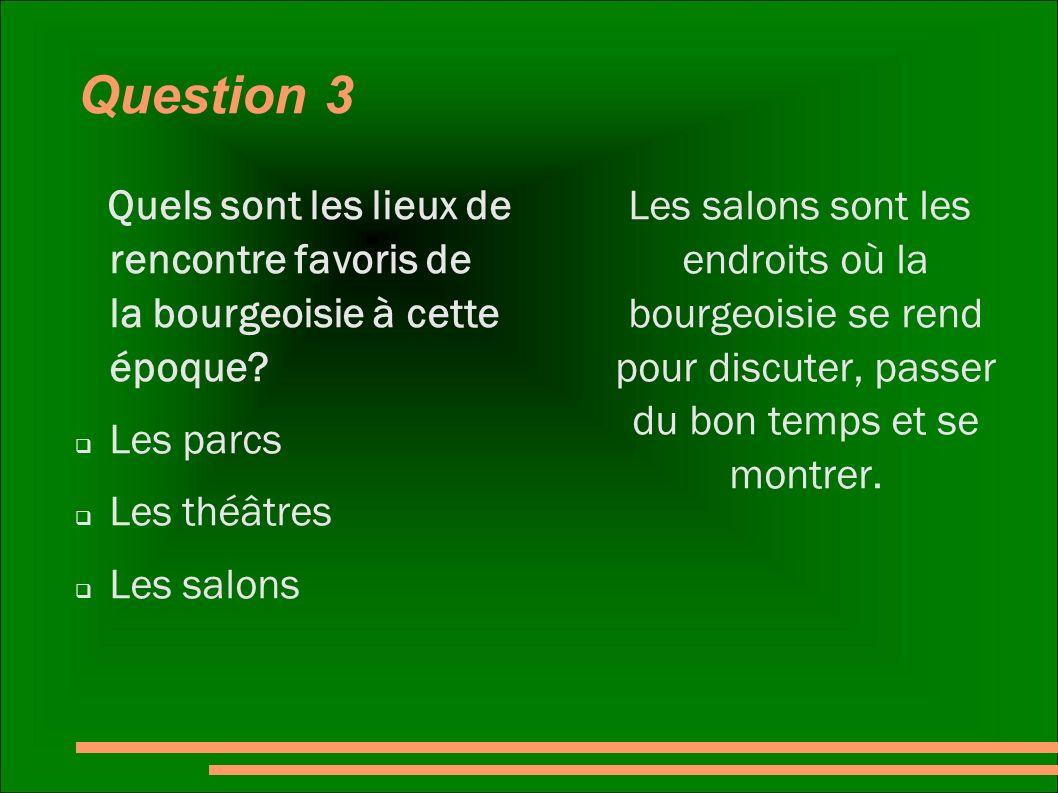 Question 3 Quels sont les lieux de rencontre favoris de la bourgeoisie à cette époque? Les parcs Les théâtres Les salons Les salons sont les endroits