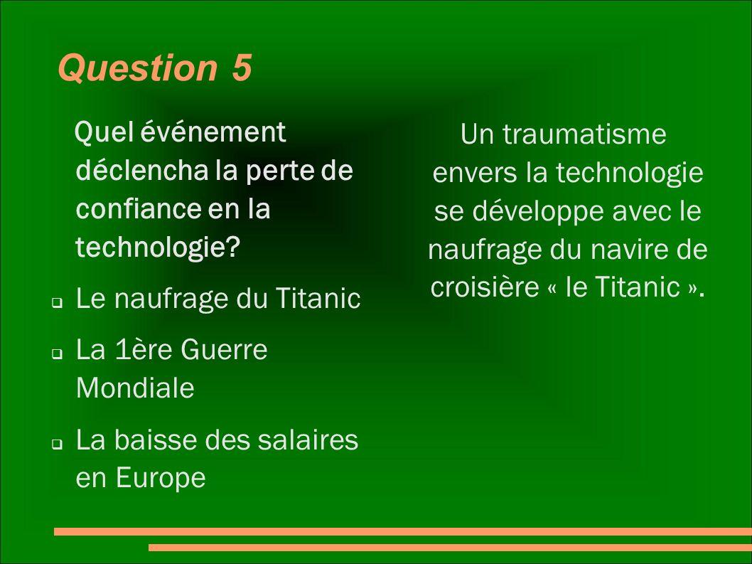 Question 5 Quel événement déclencha la perte de confiance en la technologie? Le naufrage du Titanic La 1ère Guerre Mondiale La baisse des salaires en