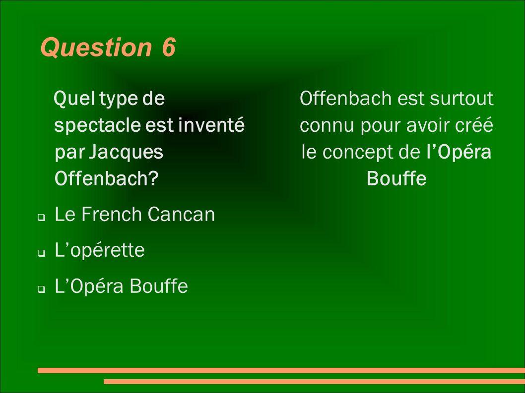 Question 6 Quel type de spectacle est inventé par Jacques Offenbach? Le French Cancan Lopérette LOpéra Bouffe Offenbach est surtout connu pour avoir c
