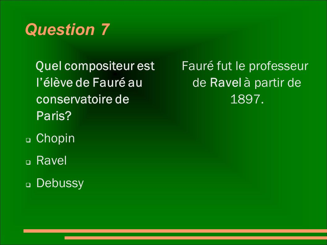 Question 7 Quel compositeur est lélève de Fauré au conservatoire de Paris? Chopin Ravel Debussy Fauré fut le professeur de Ravel à partir de 1897.