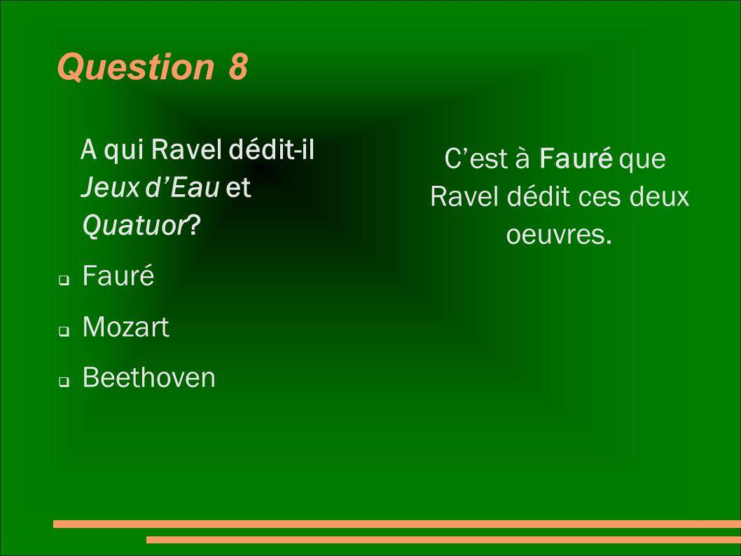 Question 8 A qui Ravel dédit-il Jeux dEau et Quatuor? Fauré Mozart Beethoven Cest à Fauré que Ravel dédit ces deux oeuvres.