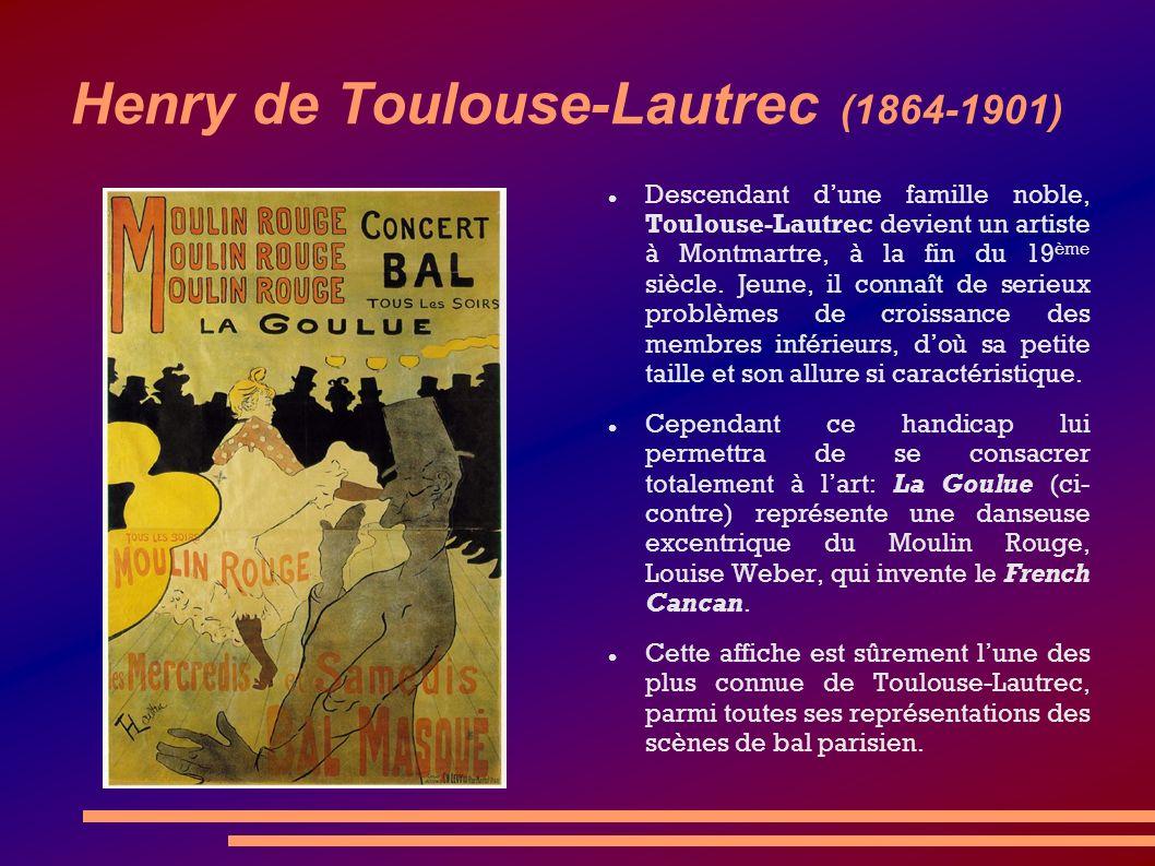 Henry de Toulouse-Lautrec (1864-1901) Descendant dune famille noble, Toulouse-Lautrec devient un artiste à Montmartre, à la fin du 19 ème siècle. Jeun