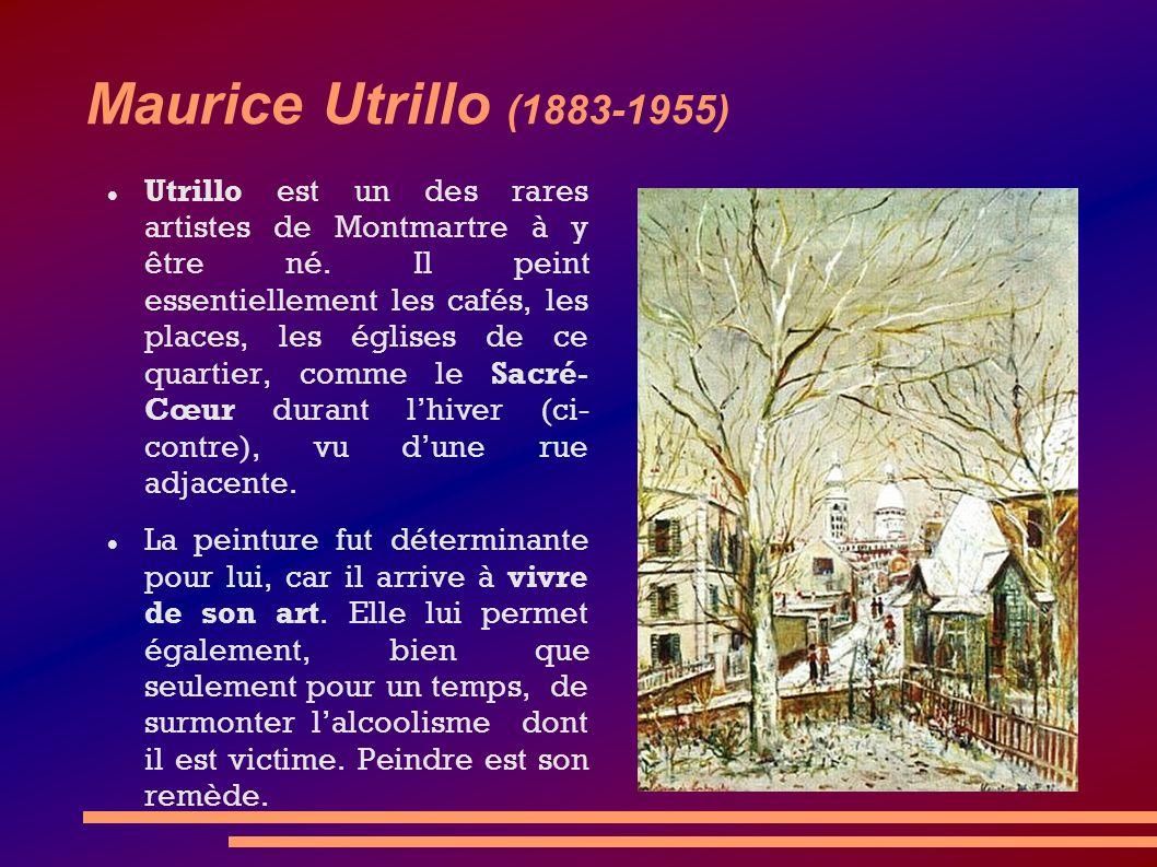 Maurice Utrillo (1883-1955) Utrillo est un des rares artistes de Montmartre à y être né. Il peint essentiellement les cafés, les places, les églises d