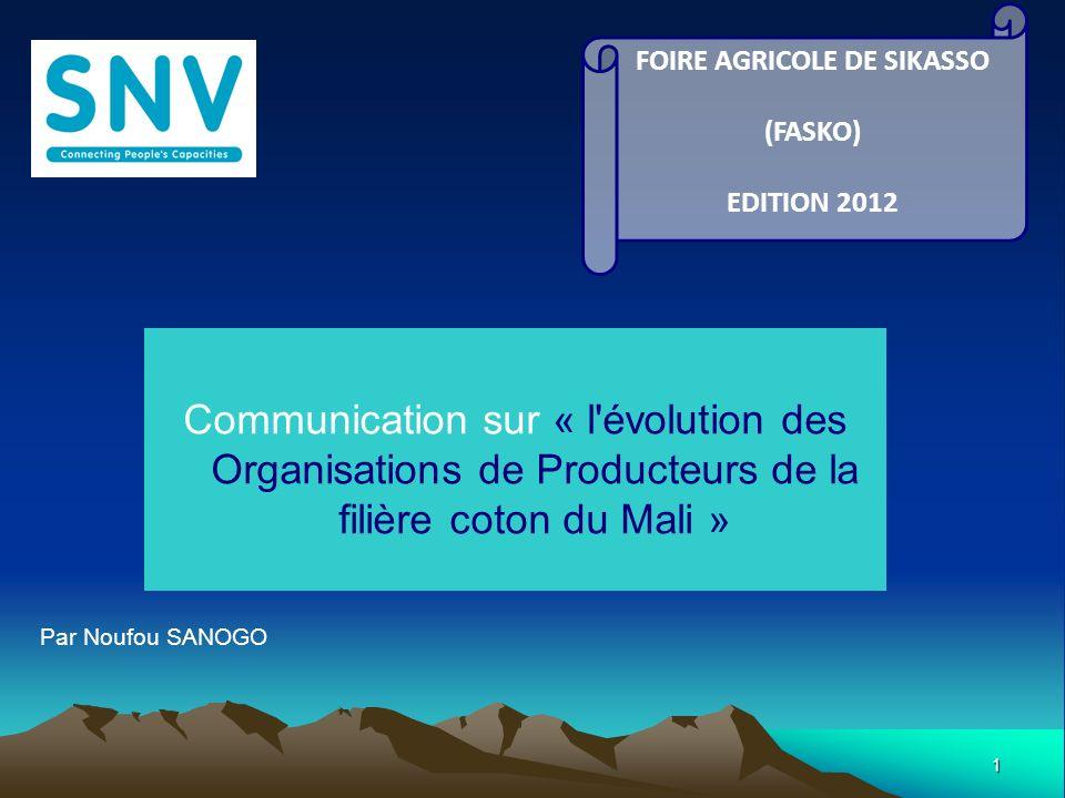 1 Communication sur « l évolution des Organisations de Producteurs de la filière coton du Mali » FOIRE AGRICOLE DE SIKASSO (FASKO) EDITION 2012 Par Noufou SANOGO