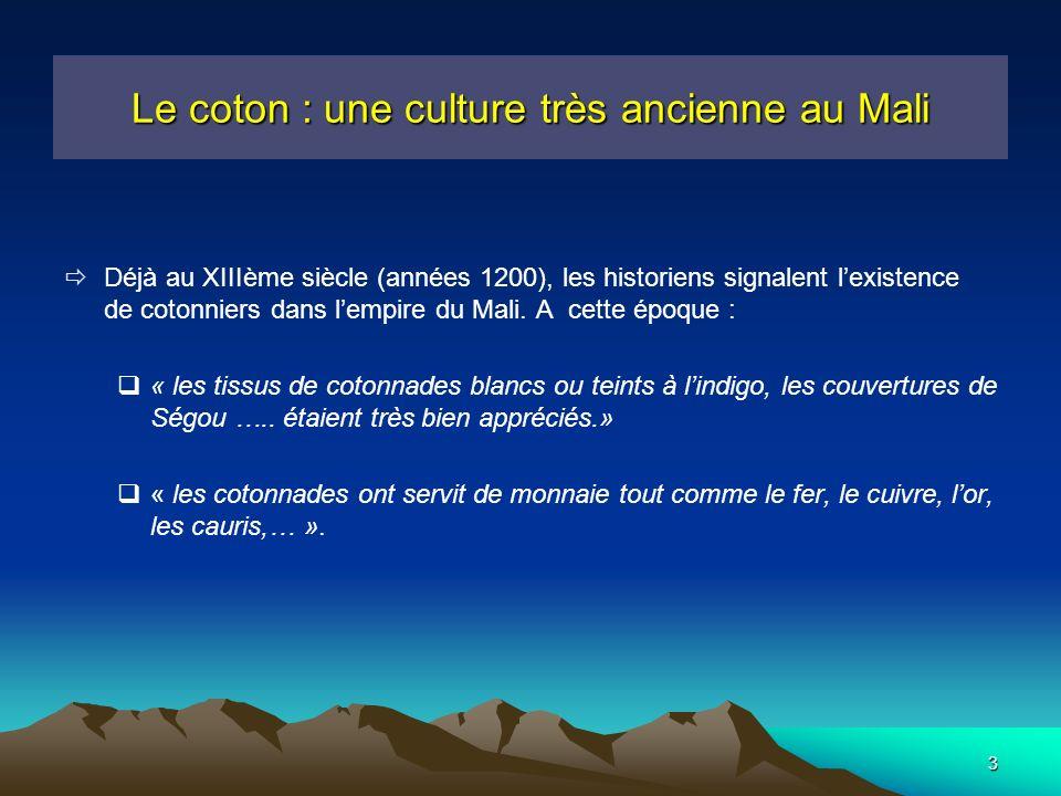 3 Le coton : une culture très ancienne au Mali Déjà au XIIIème siècle (années 1200), les historiens signalent lexistence de cotonniers dans lempire du Mali.