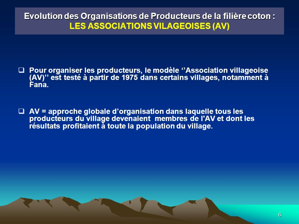 7 Evolution des Organisations de Producteurs de la filière coton : Evolution des Organisations de Producteurs de la filière coton : LES ASSOCIATIONS VILAGEOISES (AV) Avec la création des AV, on assiste à la mise en œuvre, de la part de la CMDT, dune politique de formation et de responsabilisation progressive des producteurs : l alphabétisation et la formation des responsables AV le transfert de l organisation des marchés (du coton graine) et de la gestion des approvisionnements la constitution d équipes techniques paysannes pour des opérations de recueil de données et vulgarisation la rémunération des AV pour ces tâches Grâce à cette politique, le Mali-sud est cité en exemple dans toutes les zones cotonnières d Afrique.