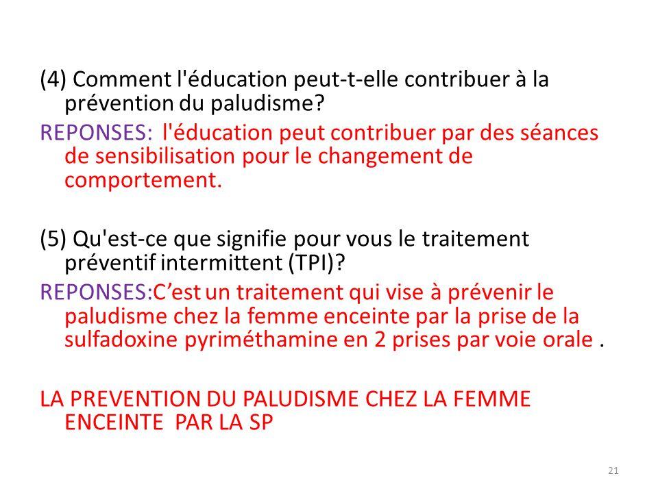 (4) Comment l'éducation peut-t-elle contribuer à la prévention du paludisme? REPONSES: l'éducation peut contribuer par des séances de sensibilisation