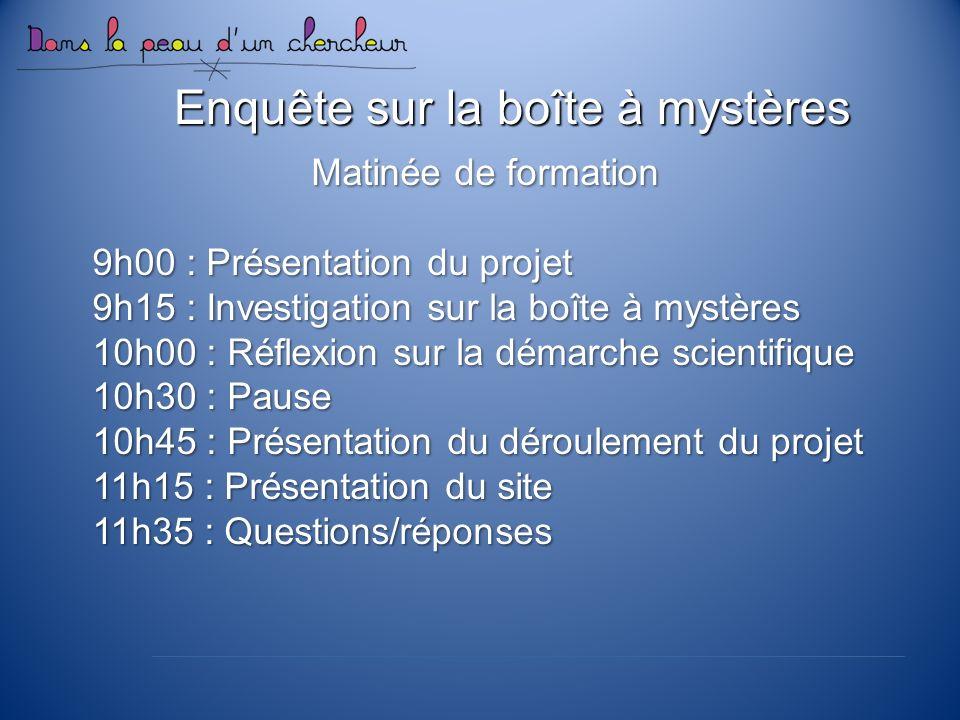 Enquête sur la boîte à mystères Matinée de formation 9h00 : Présentation du projet 9h15 : Investigation sur la boîte à mystères 10h00 : Réflexion sur la démarche scientifique 10h30 : Pause 10h45 : Présentation du déroulement du projet 11h15 : Présentation du site 11h35 : Questions/réponses