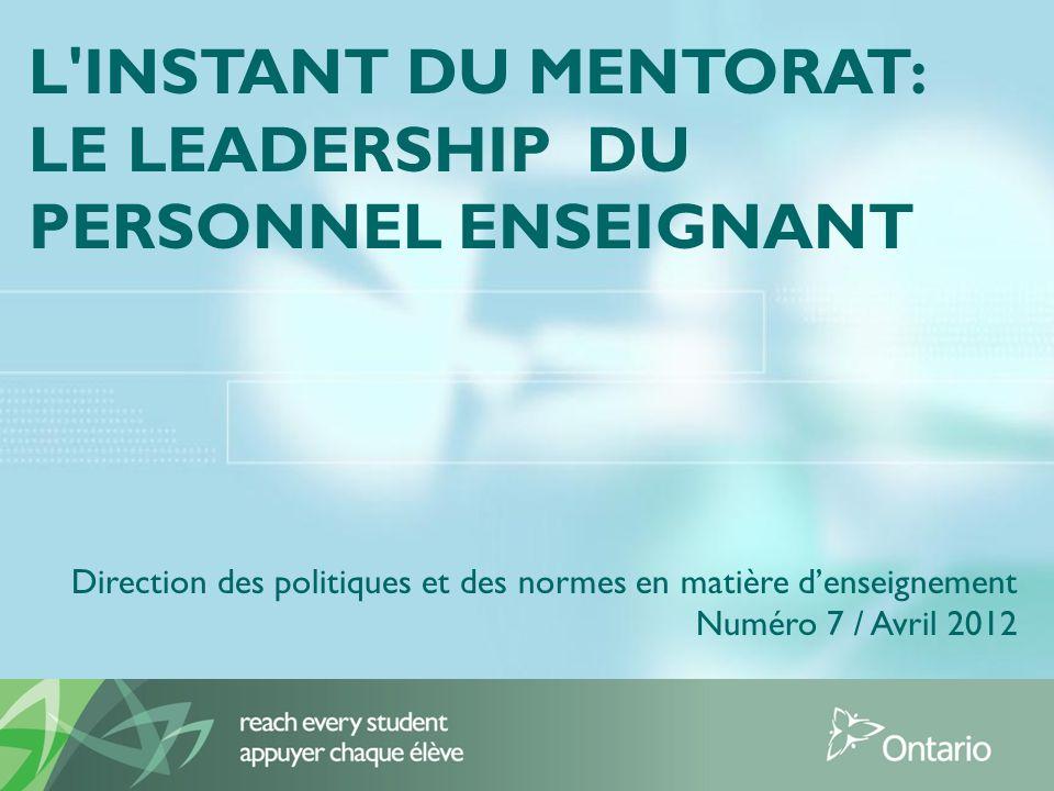 L INSTANT DU MENTORAT: LE LEADERSHIP DU PERSONNEL ENSEIGNANT Direction des politiques et des normes en matière denseignement Numéro 7 / Avril 2012