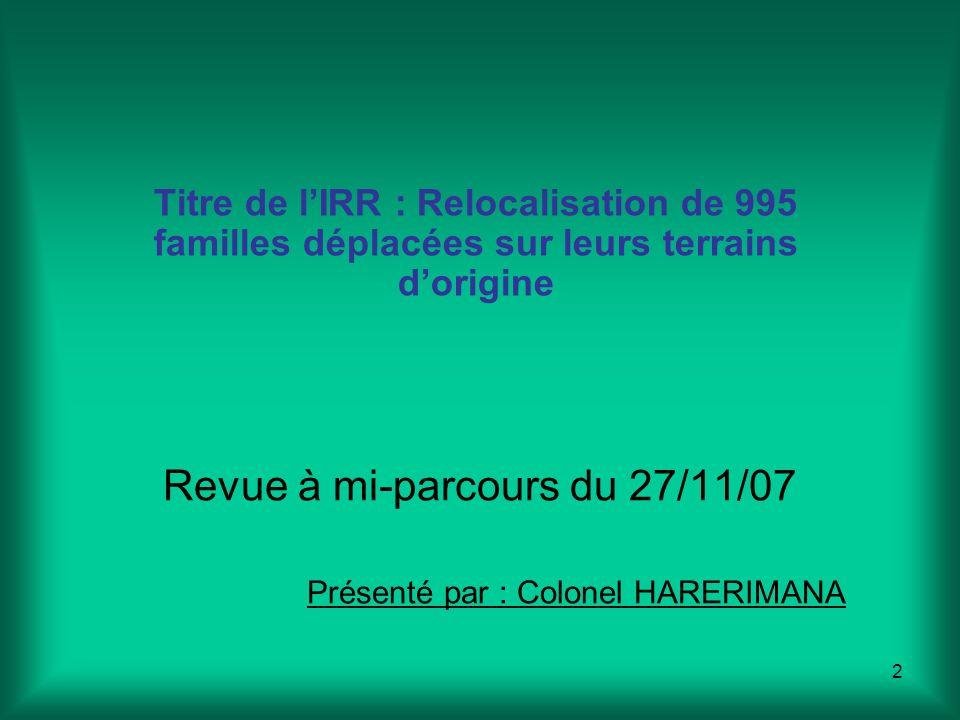 2 Revue à mi-parcours du 27/11/07 Présenté par : Colonel HARERIMANA Titre de lIRR : Relocalisation de 995 familles déplacées sur leurs terrains dorigine