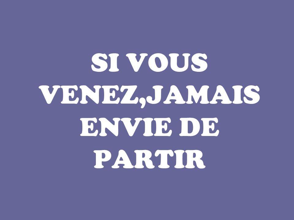 SI VOUS VENEZ,JAMAIS ENVIE DE PARTIR