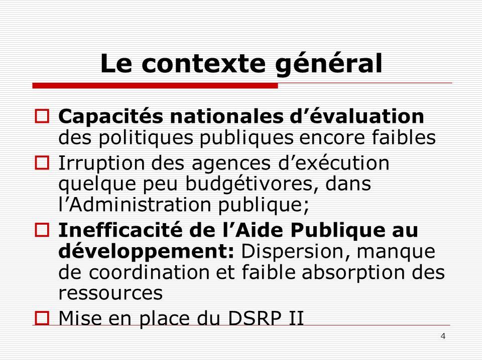 4 Le contexte général Capacités nationales dévaluation des politiques publiques encore faibles Irruption des agences dexécution quelque peu budgétivores, dans lAdministration publique; Inefficacité de lAide Publique au développement: Dispersion, manque de coordination et faible absorption des ressources Mise en place du DSRP II