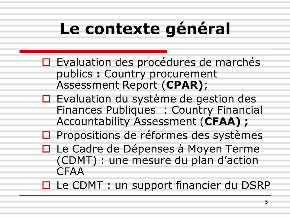 5 Le contexte général Evaluation des procédures de marchés publics : Country procurement Assessment Report (CPAR); Evaluation du système de gestion des Finances Publiques : Country Financial Accountability Assessment (CFAA) ; Propositions de réformes des systèmes Le Cadre de Dépenses à Moyen Terme (CDMT) : une mesure du plan daction CFAA Le CDMT : un support financier du DSRP