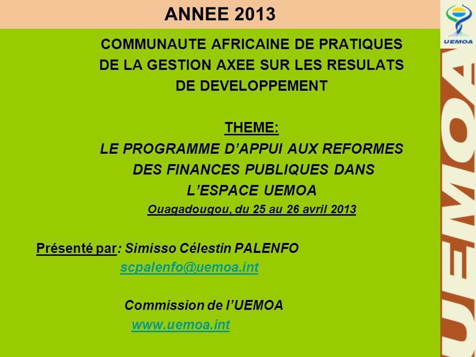 www.uemoa.int www.izf.net ANNEE 2013 COMMUNAUTE AFRICAINE DE PRATIQUES DE LA GESTION AXEE SUR LES RESULATS DE DEVELOPPEMENT THEME: LE PROGRAMME DAPPUI AUX REFORMES DES FINANCES PUBLIQUES DANS LESPACE UEMOA Ouagadougou, du 25 au 26 avril 2013 Présenté par: Simisso Célestin PALENFO scpalenfo@uemoa.int Commission de lUEMOA www.uemoa.int