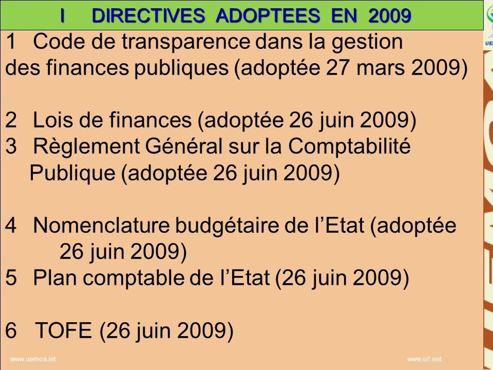 www.uemoa.int www.izf.net 1Code de transparence dans la gestion des finances publiques (adoptée 27 mars 2009) 2Lois de finances (adoptée 26 juin 2009) 3Règlement Général sur la Comptabilité Publique (adoptée 26 juin 2009) 4Nomenclature budgétaire de lEtat (adoptée 26 juin 2009) 5Plan comptable de lEtat (26 juin 2009) 6 TOFE (26 juin 2009) www.uemoa.int www.izf.net I DIRECTIVES ADOPTEES EN 2009