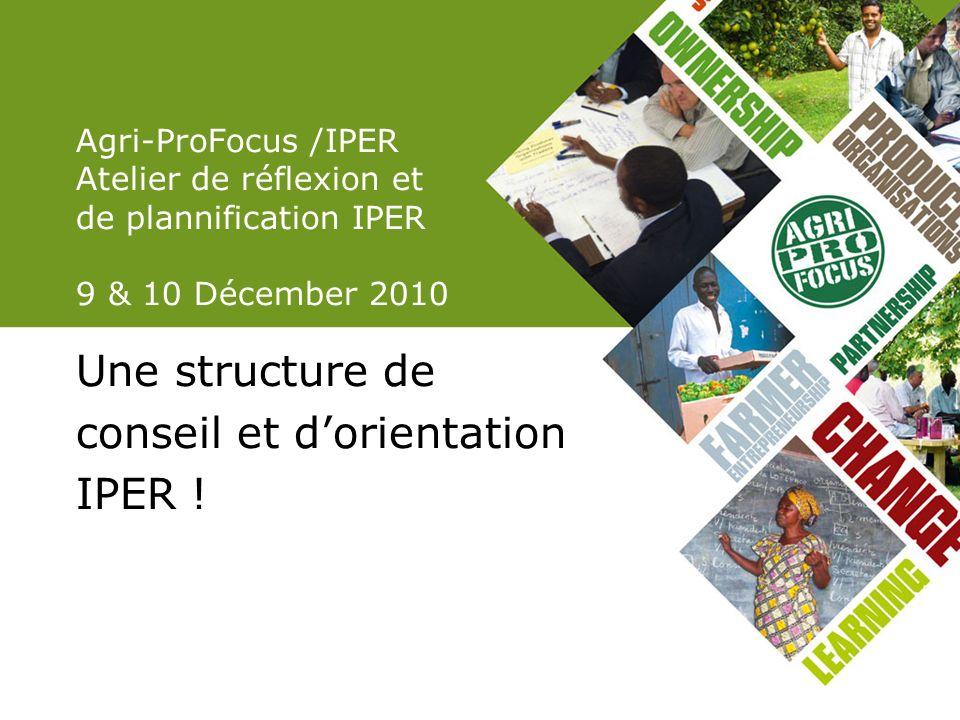 Agri-ProFocus /IPER Atelier de réflexion et de plannification IPER 9 & 10 Décember 2010 Une structure de conseil et dorientation IPER !