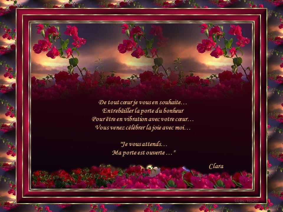 De tout cœur je vous en souhaite… Entrebâiller la porte du bonheur Pour être en vibration avec votre cœur… Vous venez célébrer la joie avec moi… Je vous attends… Ma porte est ouverte … Clara