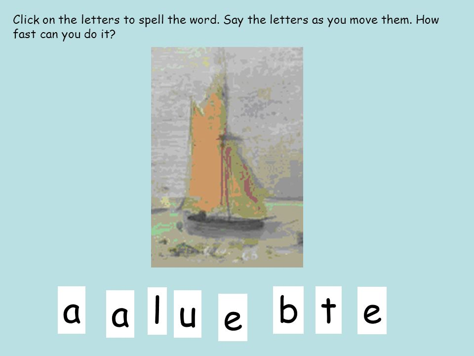 l ua e b e ta Click on the letters to spell the word. Say the letters as you move them. How fast can you do it?