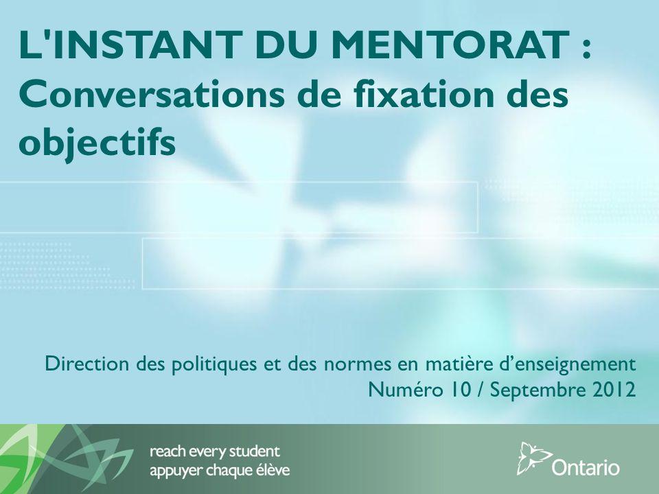 L INSTANT DU MENTORAT : Conversations de fixation des objectifs Direction des politiques et des normes en matière denseignement Numéro 10 / Septembre 2012