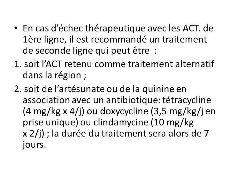 En cas déchec thérapeutique avec les ACT. de 1ère ligne, il est recommandé un traitement de seconde ligne qui peut être : 1. soit lACT retenu comme tr