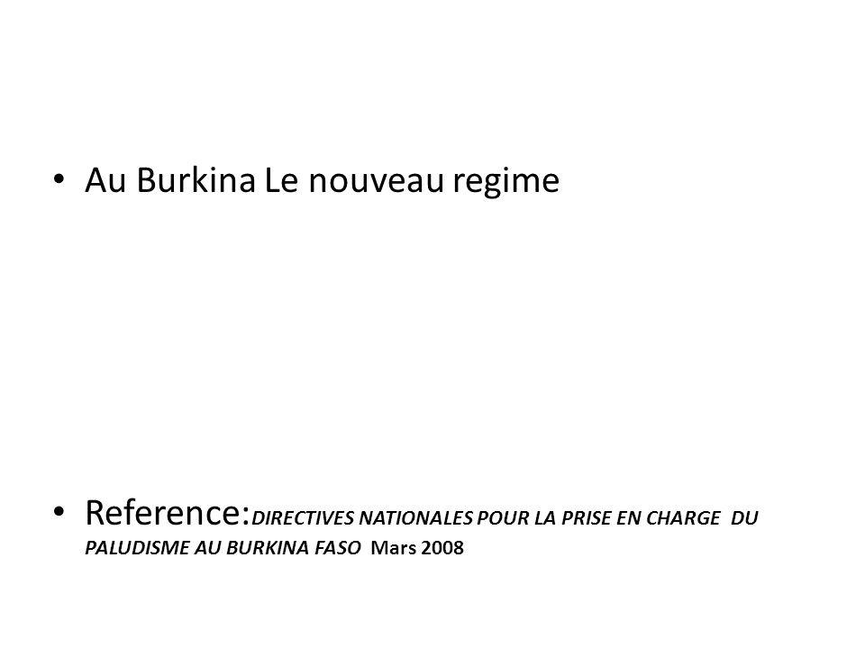 Au Burkina Le nouveau regime Reference: DIRECTIVES NATIONALES POUR LA PRISE EN CHARGE DU PALUDISME AU BURKINA FASO Mars 2008