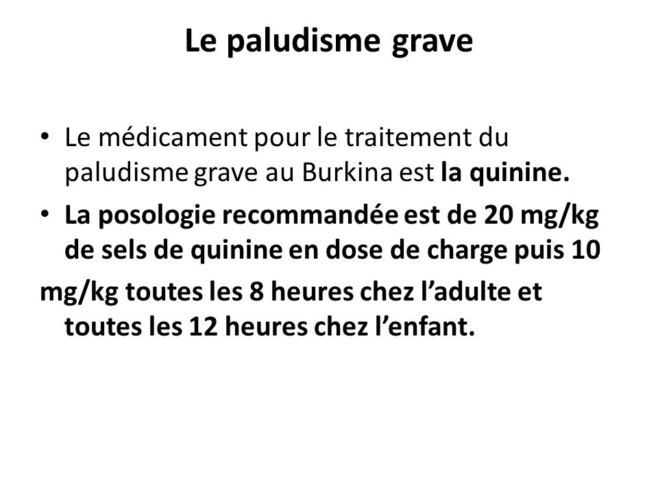 Le paludisme grave Le médicament pour le traitement du paludisme grave au Burkina est la quinine. La posologie recommandée est de 20 mg/kg de sels de