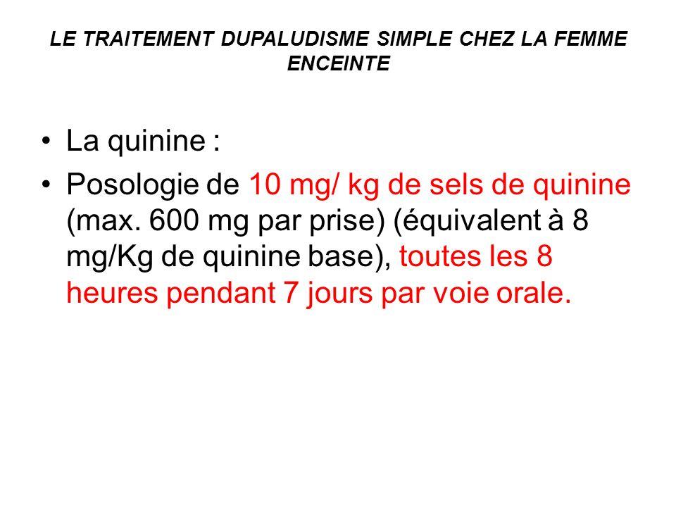 LE TRAITEMENT DUPALUDISME SIMPLE CHEZ LA FEMME ENCEINTE La quinine : Posologie de 10 mg/ kg de sels de quinine (max. 600 mg par prise) (équivalent à 8