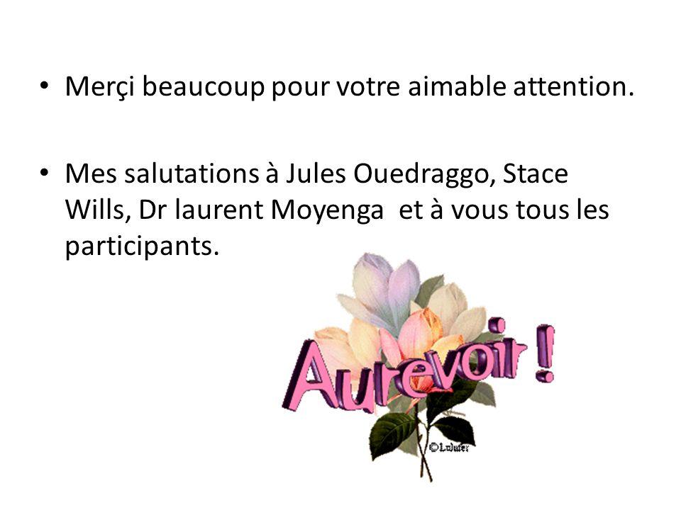 Merçi beaucoup pour votre aimable attention. Mes salutations à Jules Ouedraggo, Stace Wills, Dr laurent Moyenga et à vous tous les participants.