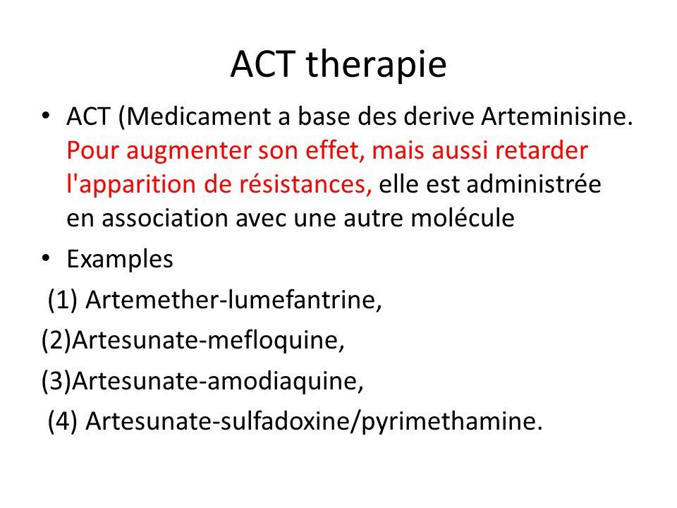 ACT therapie ACT (Medicament a base des derive Arteminisine. Pour augmenter son effet, mais aussi retarder l'apparition de résistances, elle est admin