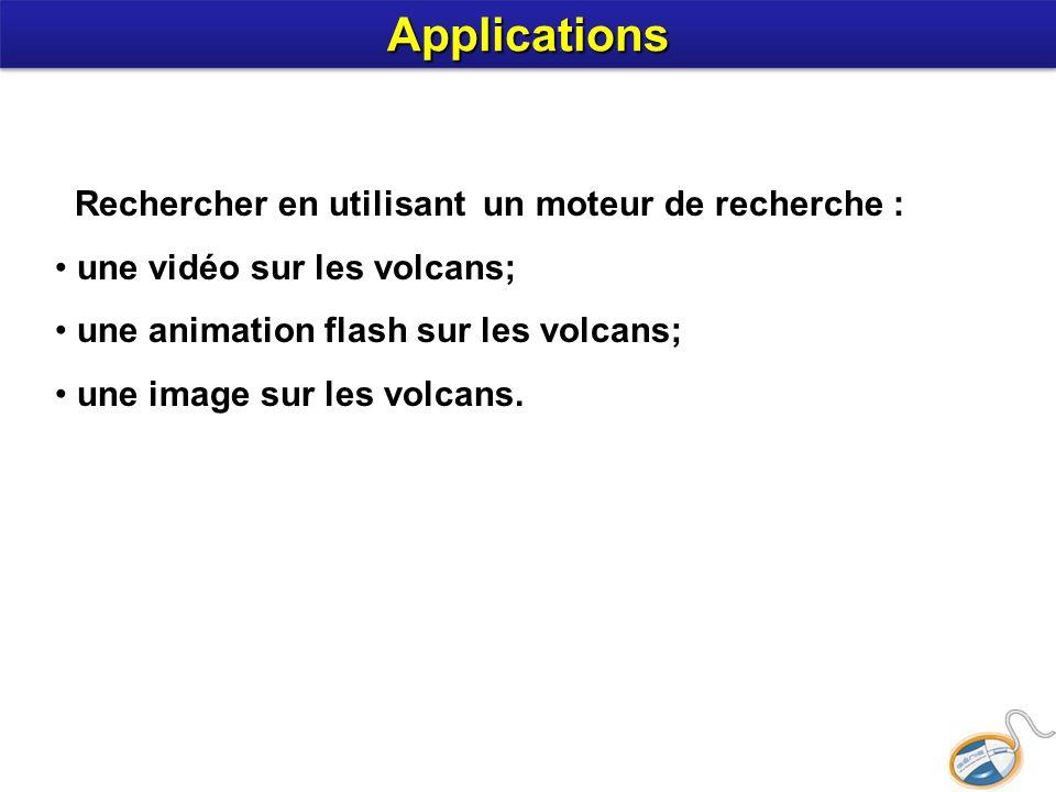 Rechercher en utilisant un moteur de recherche : une vidéo sur les volcans; une animation flash sur les volcans; une image sur les volcans. Applicatio
