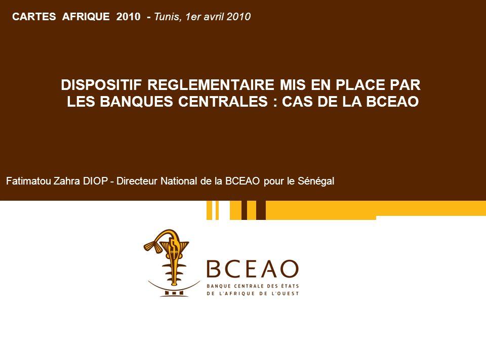 DISPOSITIF REGLEMENTAIRE MIS EN PLACE PAR LES BANQUES CENTRALES : CAS DE LA BCEAO Fatimatou Zahra DIOP - Directeur National de la BCEAO pour le Sénégal CARTES AFRIQUE 2010 - Tunis, 1er avril 2010