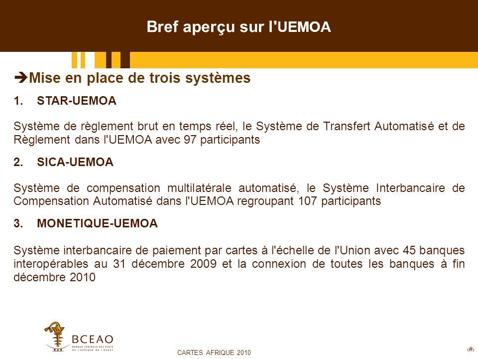 CARTES AFRIQUE 2010 7 Bref aperçu sur l UEMOA Mise en place de trois systèmes 1.STAR-UEMOA Système de règlement brut en temps réel, le Système de Transfert Automatisé et de Règlement dans l UEMOA avec 97 participants 2.SICA-UEMOA Système de compensation multilatérale automatisé, le Système Interbancaire de Compensation Automatisé dans l UEMOA regroupant 107 participants 3.MONETIQUE-UEMOA Système interbancaire de paiement par cartes à l échelle de l Union avec 45 banques interopérables au 31 décembre 2009 et la connexion de toutes les banques à fin décembre 2010