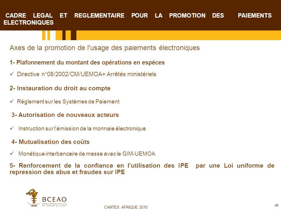 CARTES AFRIQUE 2010 9 CADRE LEGAL ET REGLEMENTAIRE POUR LA PROMOTION DES PAIEMENTS ELECTRONIQUES Axes de la promotion de l usage des paiements électroniques 1- Plafonnement du montant des opérations en espéces Directive n°08/2002/CM/UEMOA+ Arrêtés ministériels 2- Instauration du droit au compte Règlement sur les Systèmes de Paiement 3- Autorisation de nouveaux acteurs Instruction sur l émission de la monnaie électronique 4- Mutualisation des coûts Monétique interbancaire de masse avec le GIM-UEMOA 5- Renforcement de la confiance en l utilisation des IPE par une Loi uniforme de repression des abus et fraudes sur IPE