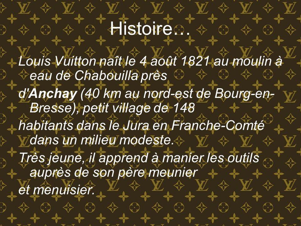 Histoire… Louis Vuitton naît le 4 août 1821 au moulin à eau de Chabouilla près d'Anchay (40 km au nord-est de Bourg-en- Bresse), petit village de 148