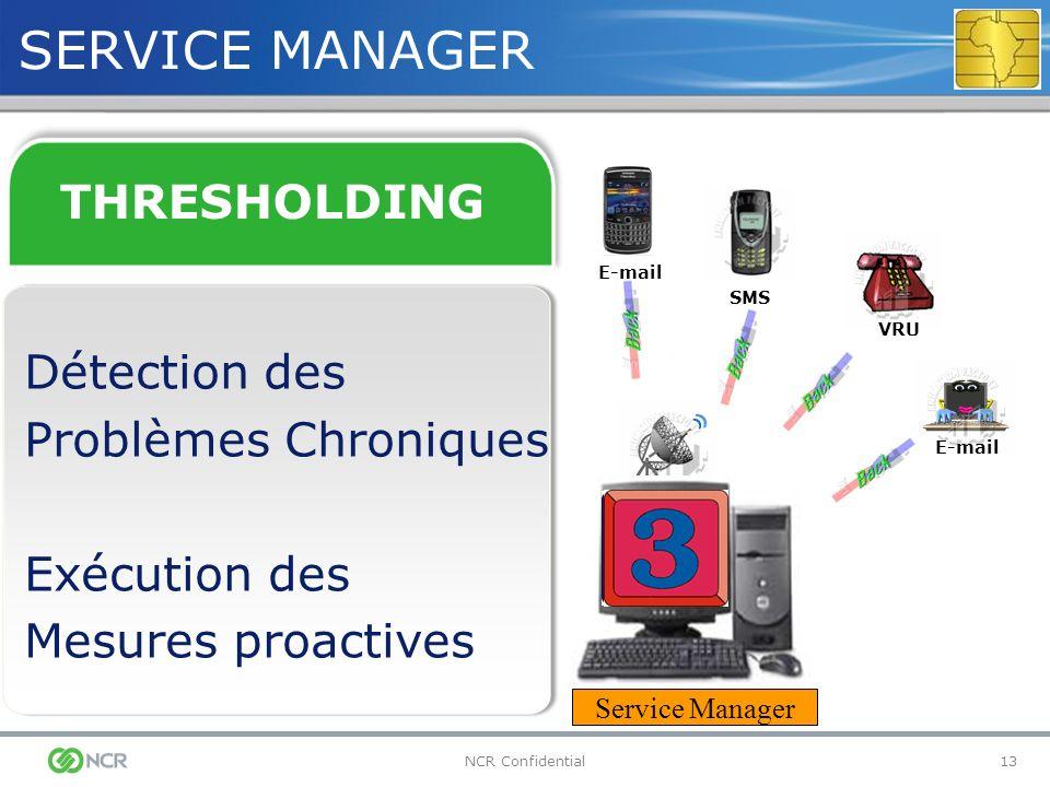 13NCR Confidential SERVICE MANAGER Service Manager THRESHOLDING Détection des Problèmes Chroniques Exécution des Mesures proactives VRU SMS E-mail