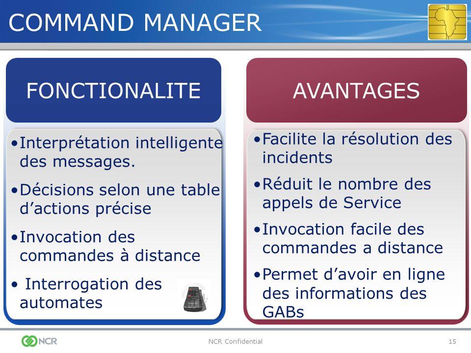 15NCR Confidential COMMAND MANAGER Interprétation intelligente des messages. Décisions selon une table dactions précise Invocation des commandes à dis