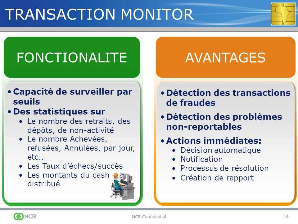 16NCR Confidential TRANSACTION MONITOR Détection des transactions de fraudes Détection des problèmes non-reportables Actions immédiates: Décision auto