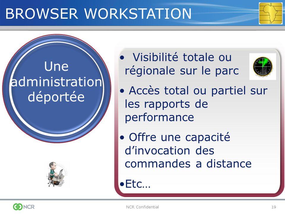 19NCR Confidential BROWSER WORKSTATION Une administration déportée Visibilité totale ou régionale sur le parc Accès total ou partiel sur les rapports